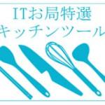【特選】料理作りが10倍楽しくなる!オシャレで便利なキッチンツール7選